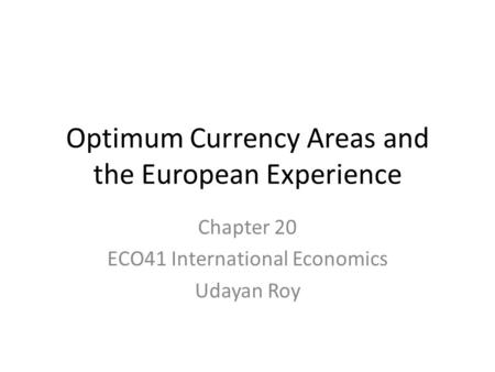 Optimum Currency Areas and the European Experience Chapter 20 ECO41 International Economics Udayan Roy.