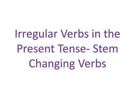 Irregular Verbs in the Present Tense- Stem Changing Verbs.