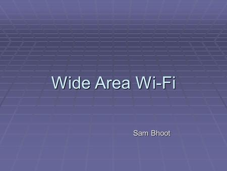 Wide Area Wi-Fi Sam Bhoot. Wide Area Wi-Fi  Definition: Wi-Fi (Wireless Fidelity) n. – popular term for high frequency wireless local area networks operating.