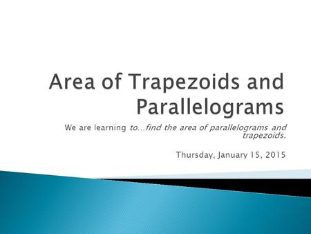 We are learning to…find the area of parallelograms and trapezoids. Thursday, January 15, 2015.