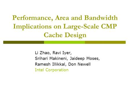 Performance, Area and Bandwidth Implications on Large-Scale CMP Cache Design Li Zhao, Ravi Iyer, Srihari Makineni, Jaideep Moses, Ramesh Illikkal, Don.