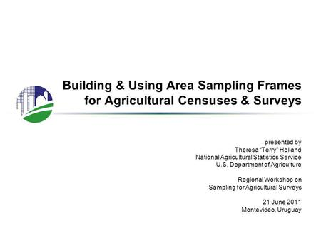 "Building & Using Area Sampling Frames for Agricultural Censuses & Surveys presented by Theresa ""Terry"" Holland National Agricultural Statistics Service."