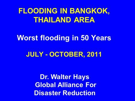 FLOODING IN BANGKOK, THAILAND AREA Worst flooding in 50 Years JULY - OCTOBER, 2011 Dr. Walter Hays Global Alliance For Disaster Reduction.