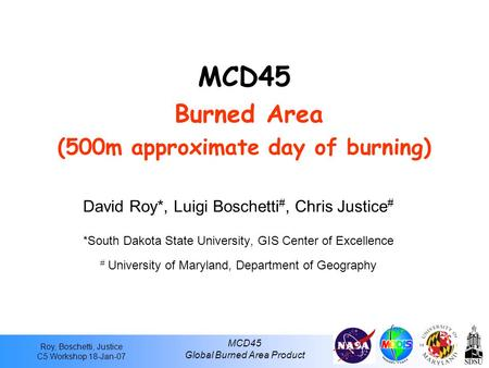 Roy, Boschetti, Justice C5 Workshop 18-Jan-07 MCD45 Global Burned Area Product MCD45 Burned Area (500m approximate day of burning) David Roy*, Luigi Boschetti.