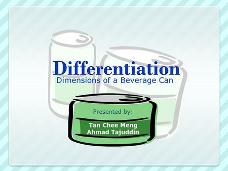 Dimensions of a Beverage Can Presented by: Tan Chee Meng Ahmad Tajuddin.