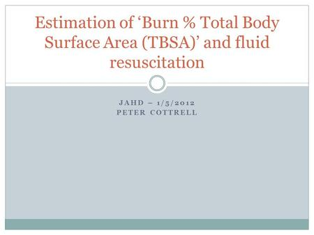 JAHD – 1/5/2012 PETER COTTRELL Estimation of 'Burn % Total Body Surface Area (TBSA)' and fluid resuscitation.