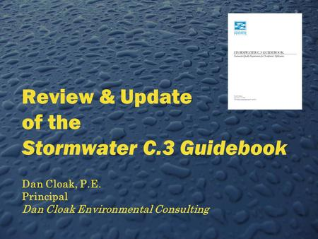 Review & Update of the Stormwater C.3 Guidebook Dan Cloak, P.E. Principal Dan Cloak Environmental Consulting.