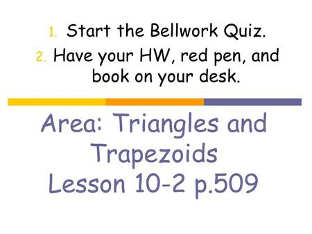 Area: Triangles and Trapezoids Lesson 10-2 p.509 1. Start the Bellwork Quiz. 2. Have your HW, red pen, and book on your desk.