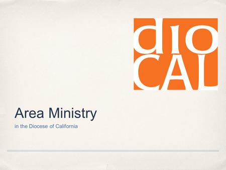 "Area Ministry in the Diocese of California. Area Ministry in Diocal What exactly IS ""Area Ministry""?"