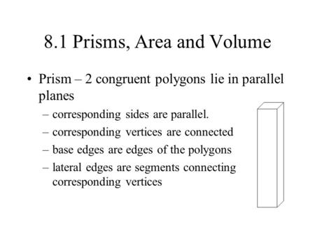 8.1 Prisms, Area and Volume Prism – 2 congruent polygons lie in parallel planes –corresponding sides are parallel. –corresponding vertices are connected.