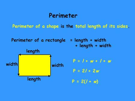 Perimeter Perimeter of a shape is the total length of its sides. Perimeter of a rectangle length width length width = length + width + length + width P.