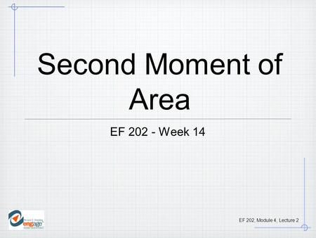 EF 202, Module 4, Lecture 2 Second Moment of Area EF 202 - Week 14.