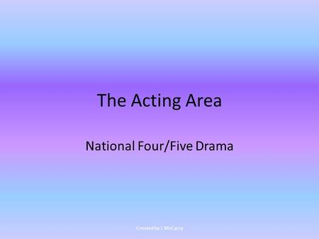 The Acting Area National Four/Five Drama Created by L McCarry.