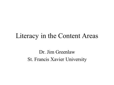 Literacy in the Content Areas Dr. Jim Greenlaw St. Francis Xavier University.