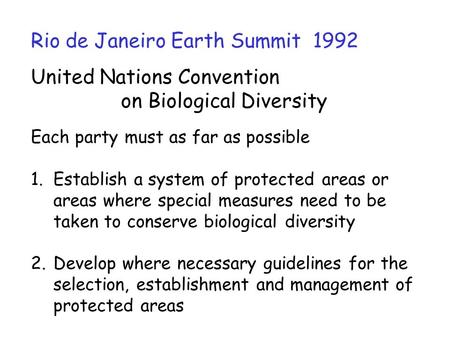 Rio de Janeiro Earth Summit 1992 United Nations Convention on Biological Diversity Each party must as far as possible 1.Establish a system of protected.