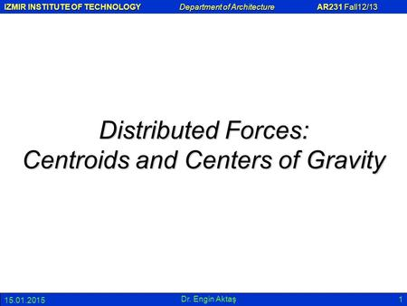 IZMIR INSTITUTE OF TECHNOLOGY Department of Architecture AR231 Fall12/13 15.01.2015 Dr. Engin Aktaş 1 Distributed Forces: Centroids and Centers of Gravity.