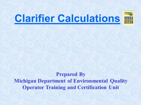 Clarifier Calculations Prepared By Michigan Department of Environmental Quality Operator Training and Certification Unit.