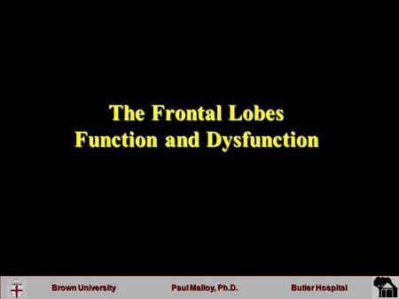 Brown UniversityPaul Malloy, Ph.D.Butler Hospital The Frontal Lobes Function and Dysfunction.