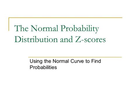The Normal Probability Distribution and Z-scores Using the Normal Curve to Find Probabilities.