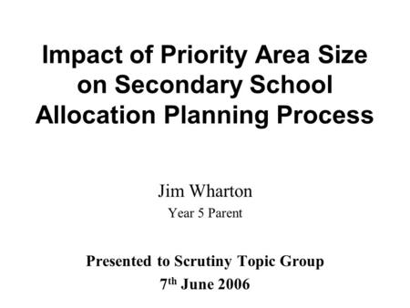 Impact of Priority Area Size on Secondary School Allocation Planning Process Jim Wharton Year 5 Parent Presented to Scrutiny Topic Group 7 th June 2006.