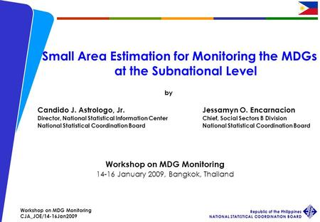 Workshop on MDG Monitoring CJA_JOE/14-16Jan2009 Republic of the Philippines NATIONAL STATISTICAL COORDINATION BOARD 1 Small Area Estimation for Monitoring.