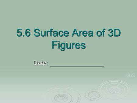 5.6 Surface Area of 3D Figures Date: ________________.