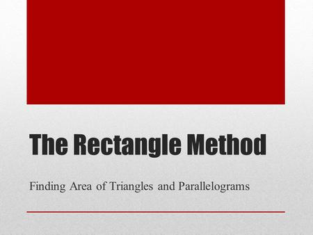 The Rectangle Method Finding Area of Triangles and Parallelograms.