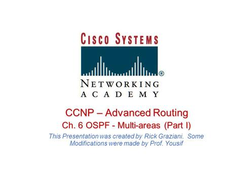 CCNP – Advanced Routing Ch. 6 OSPF - Multi-areas (Part I) Ch. 6 OSPF - Multi-areas (Part I) This Presentation was created by Rick Graziani. Some Modifications.
