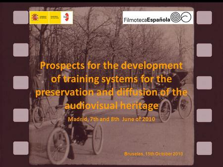 Prospects for the development of training systems for the preservation and diffusion of the audiovisual heritage Madrid, 7th and 8th June of 2010 Bruselas,
