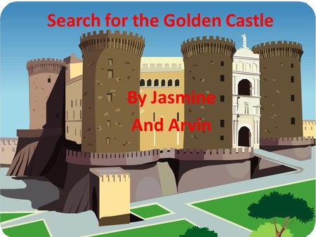 Search for the Golden Castle By Jasmine And Arvin.
