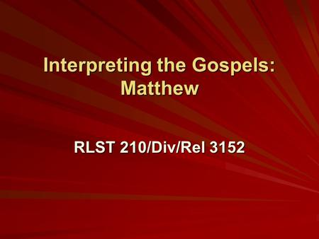 Interpreting the Gospels: Matthew RLST 210/Div/Rel 3152.