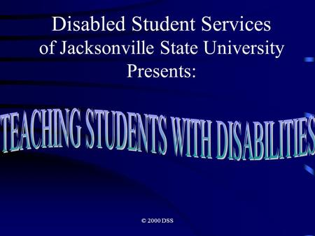 © 2000 DSS Disabled Student Services of Jacksonville State University Presents:
