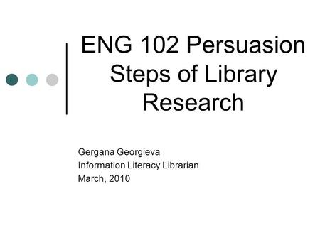 ENG 102 Persuasion Steps of Library Research Gergana Georgieva Information Literacy Librarian March, 2010.