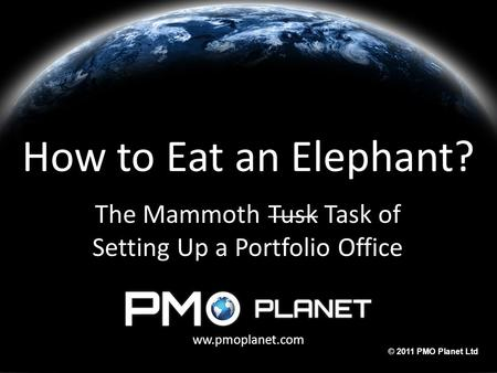 Ww.pmoplanet.com © 2011 PMO Planet Ltd How to Eat an Elephant? The Mammoth Tusk Task of Setting Up a Portfolio Office ww.pmoplanet.com.