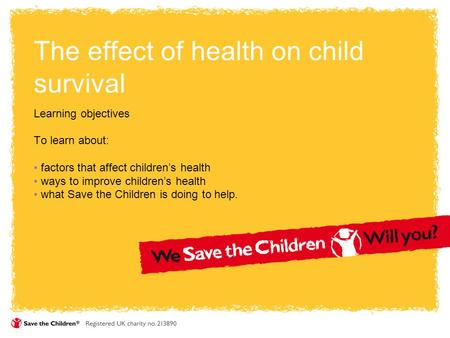 The effect of health on child survival Learning objectives To learn about: factors that affect children's health ways to improve children's health what.