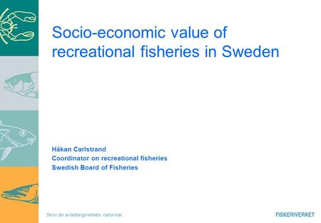 Skriv din avdelnings/enhets namn här Socio-economic value of recreational fisheries in Sweden Håkan Carlstrand Coordinator on recreational fisheries Swedish.
