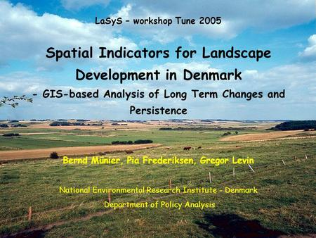 LaSyS – workshop Tune 2005 Spatial Indicators for Landscape Development in Denmark - GIS-based Analysis of Long Term Changes and Persistence Bernd Münier,