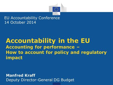 Accountability in the EU Accounting for performance – How to account for policy and regulatory impact EU Accountability Conference 14 October 2014 Manfred.