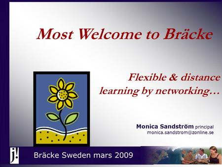 Flexible & distance learning by networking… Monica Sandström principal Bräcke Sweden mars 2009 Most Welcome to Bräcke.