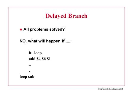 Datorteknik DelayedBranch bild 1 Delayed Branch All problems solved? NO, what will happen if...... b loop add $4 $6 $1... loop sub.