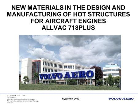 New Materials in the Design and Manufacturing of Hot Structures for Aircraft Engines Allvac 718Plus 18 - 19 Oktober 2010 Flygteknik 2010.