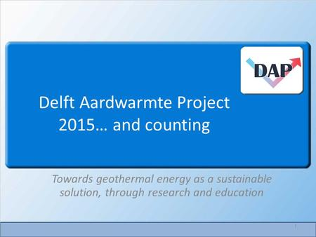 Delft Aardwarmte Project 2015… and counting Towards geothermal energy as a sustainable solution, through research and education 1.