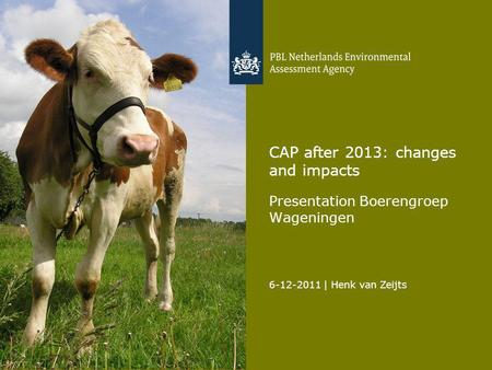 6-12-2011 | Henk van Zeijts 1 CAP after 2013: changes and impacts Presentation Boerengroep Wageningen.