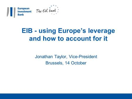 EIB - using Europe's leverage and how to account for it Jonathan Taylor, Vice-President Brussels, 14 October.