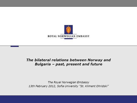 "The bilateral relations between Norway and Bulgaria – past, present and future The Royal Norwegian Embassy 13th February 2012, Sofia University ""St. Kliment."