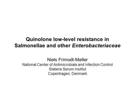 Quinolone low-level resistance in Salmonellae and other Enterobacteriaceae Niels Frimodt-Møller National Center of Antimicrobials and Infection Control.