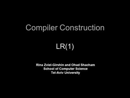 Compiler Construction LR(1) Rina Zviel-Girshin and Ohad Shacham School of Computer Science Tel-Aviv University.