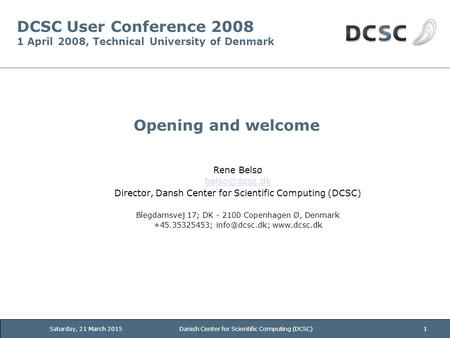 Saturday, 21 March 2015Danish Center for Scientific Computing (DCSC)1 DCSC User Conference 2008 1 April 2008, Technical University of Denmark Opening and.
