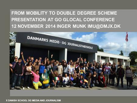 D D FROM MOBILITY TO DOUBLE DEGREE SCHEME PRESENTATION AT GO GLOCAL CONFERENCE 12 NOVEMBER 2014 INGER MUNK X DANISH SCHOOL OG MEDIA AND JOURNALISM.