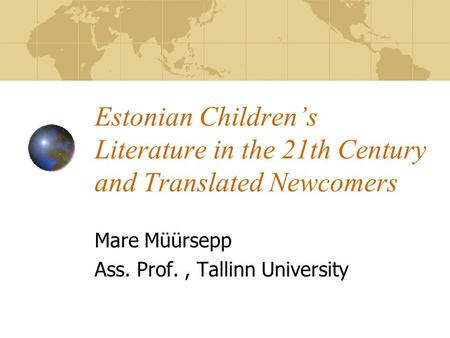 Estonian Children's Literature in the 21th Century and Translated Newcomers Mare Müürsepp Ass. Prof., Tallinn University.